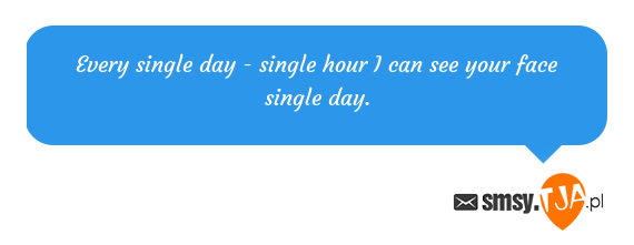 Every single day - single hour I can see your face single day.