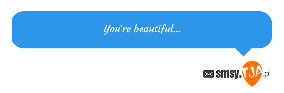 You`re beautiful...
